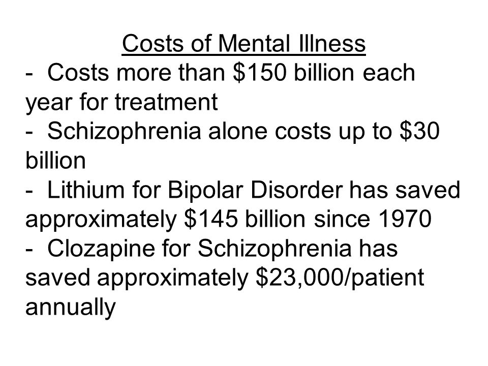 Costs of Mental Illness - Costs more than $150 billion each year for treatment - Schizophrenia alone costs up to $30 billion - Lithium for Bipolar Disorder has saved approximately $145 billion since 1970 - Clozapine for Schizophrenia has saved approximately $23,000/patient annually