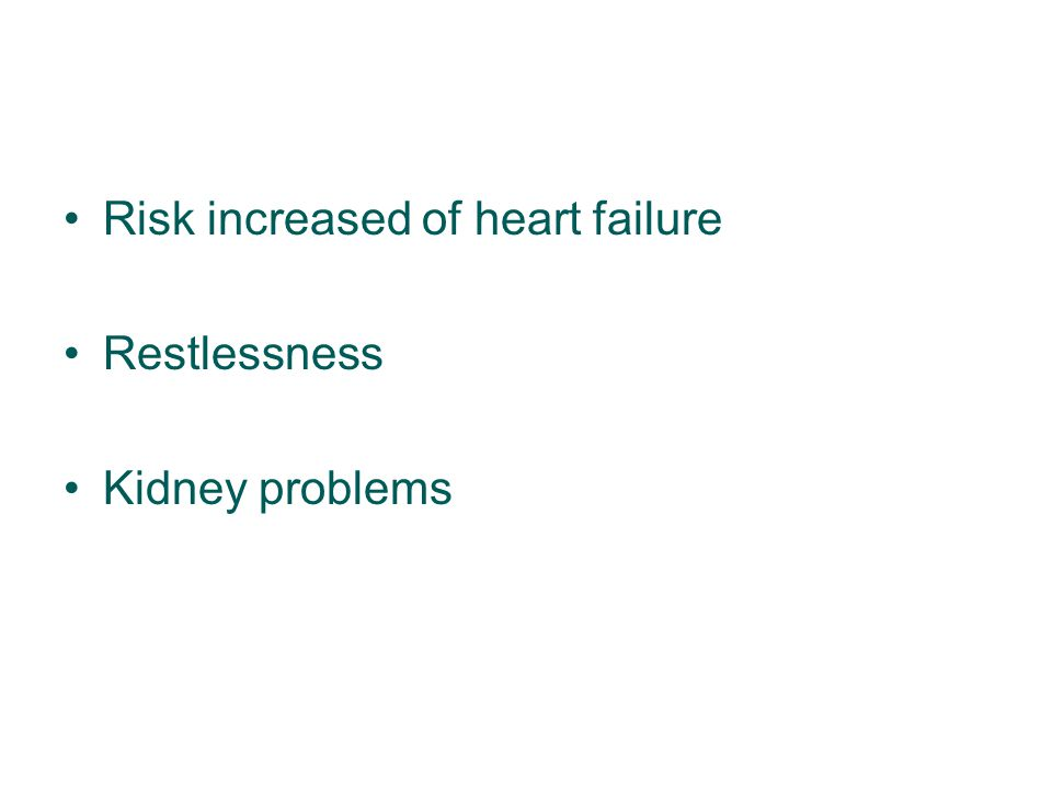 Risk increased of heart failure Restlessness Kidney problems