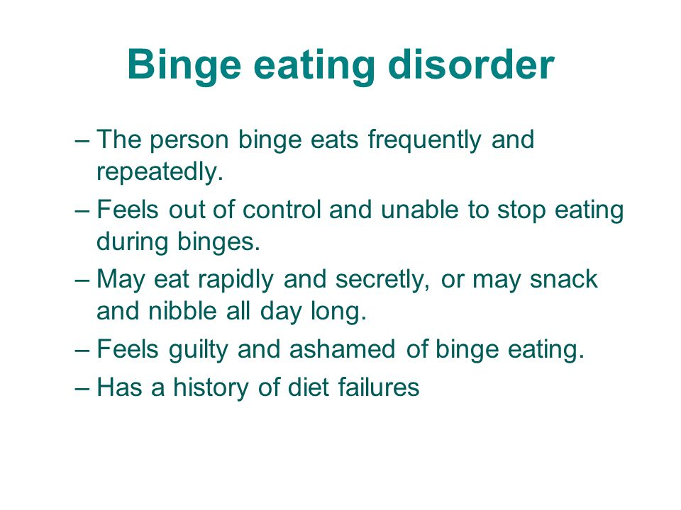 Binge eating disorder –The person binge eats frequently and repeatedly.