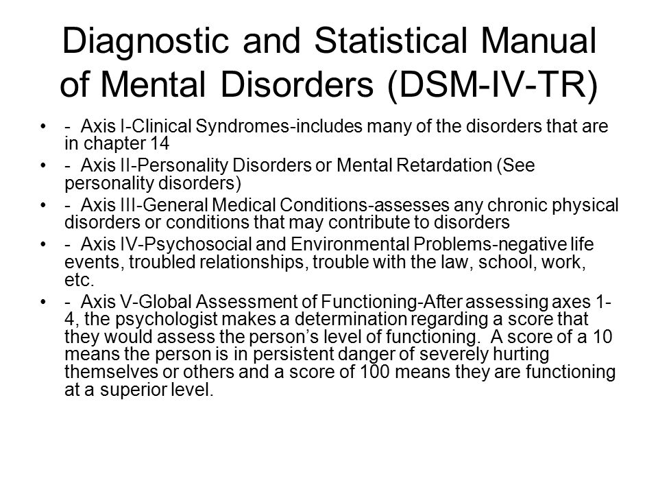 Diagnostic and Statistical Manual of Mental Disorders (DSM-IV-TR) - Axis I-Clinical Syndromes-includes many of the disorders that are in chapter 14 - Axis II-Personality Disorders or Mental Retardation (See personality disorders) - Axis III-General Medical Conditions-assesses any chronic physical disorders or conditions that may contribute to disorders - Axis IV-Psychosocial and Environmental Problems-negative life events, troubled relationships, trouble with the law, school, work, etc.