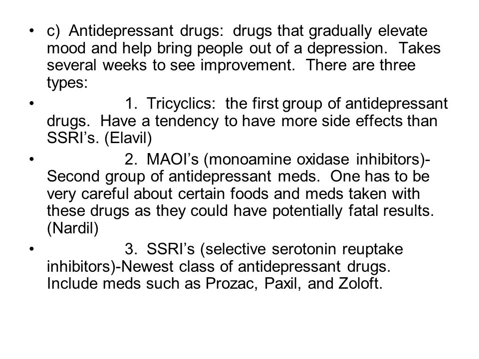 c) Antidepressant drugs: drugs that gradually elevate mood and help bring people out of a depression.
