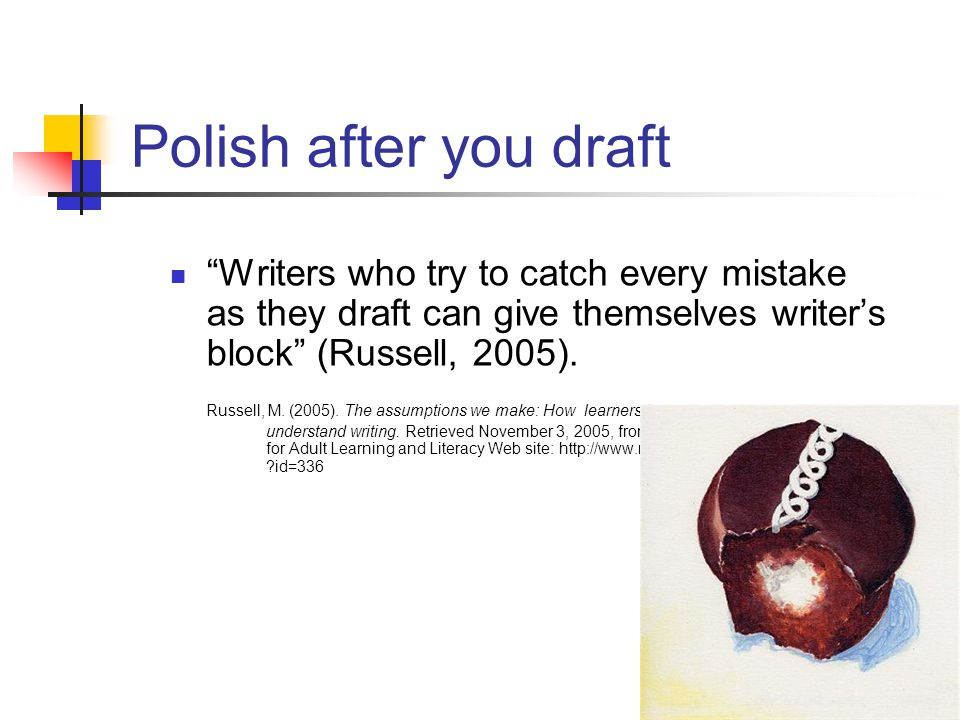 """Polish after you draft """"Writers who try to catch every mistake as they draft can give themselves writer's block"""" (Russell, 2005). Russell, M. (2005)."""