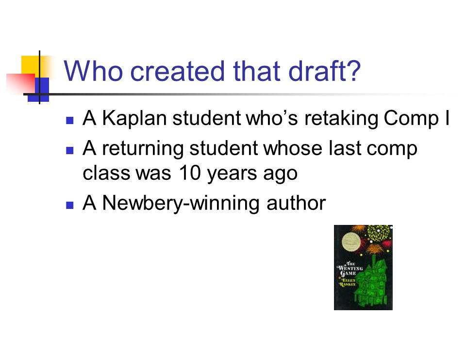 Who created that draft? A Kaplan student who's retaking Comp I A returning student whose last comp class was 10 years ago A Newbery-winning author