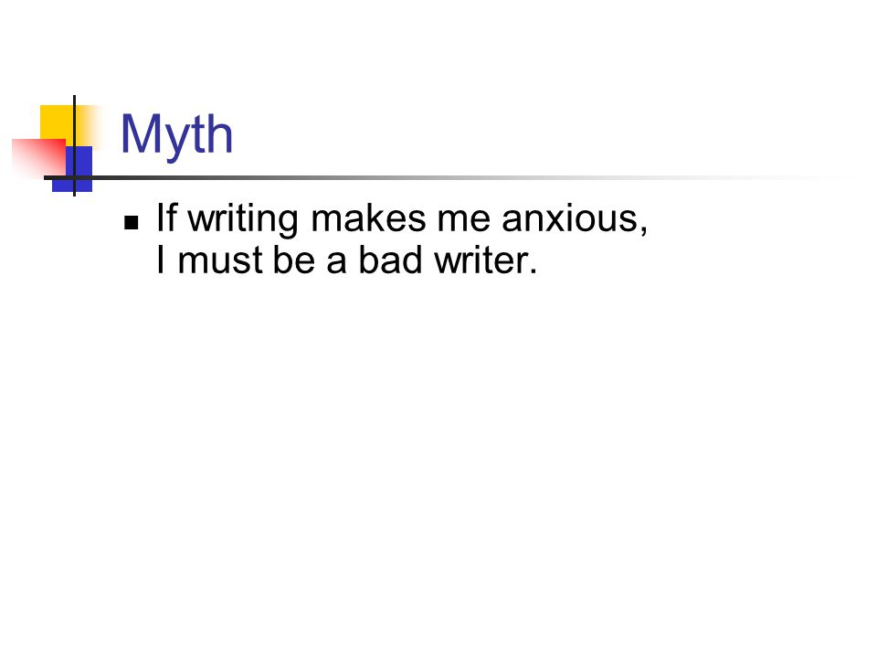 Myth If writing makes me anxious, I must be a bad writer.