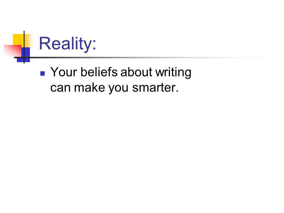 Reality: Your beliefs about writing can make you smarter.