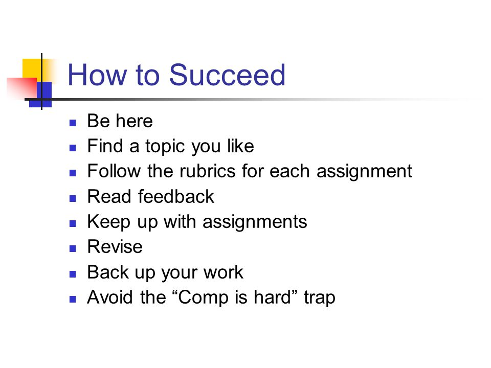 How to Succeed Be here Find a topic you like Follow the rubrics for each assignment Read feedback Keep up with assignments Revise Back up your work Avoid the Comp is hard trap