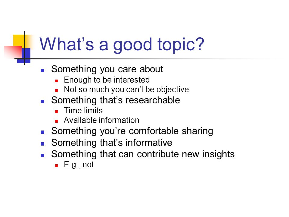 What's a good topic? Something you care about Enough to be interested Not so much you can't be objective Something that's researchable Time limits Ava
