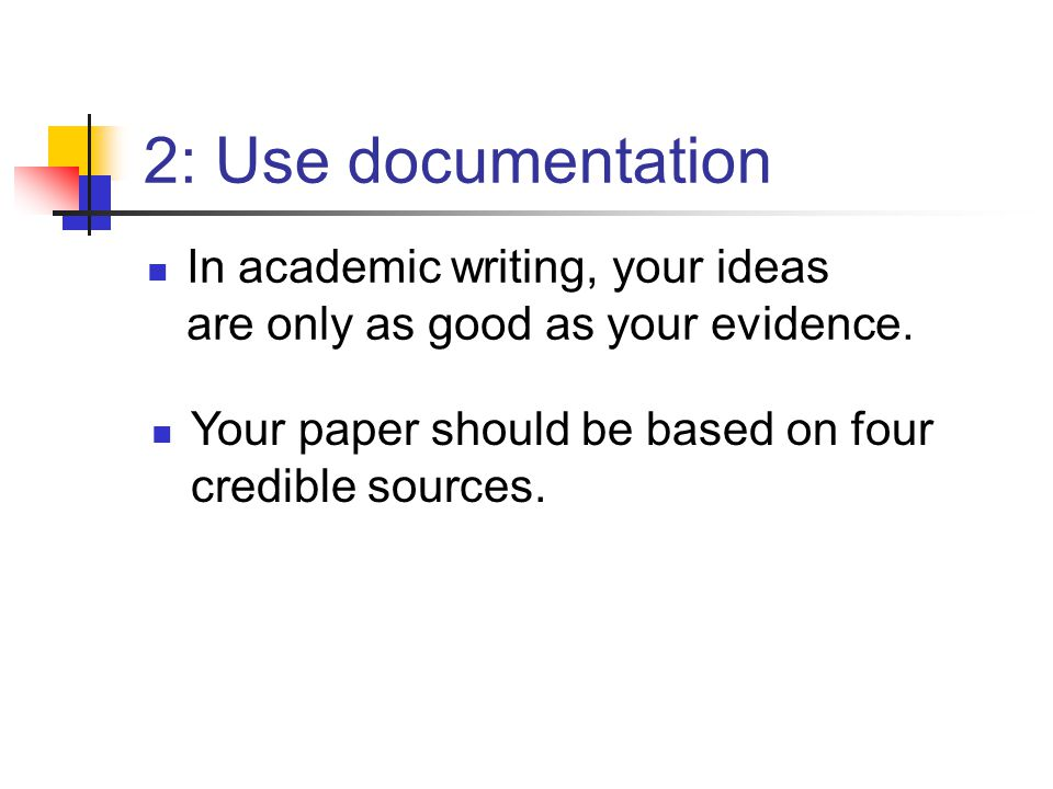 2: Use documentation In academic writing, your ideas are only as good as your evidence. Your paper should be based on four credible sources.