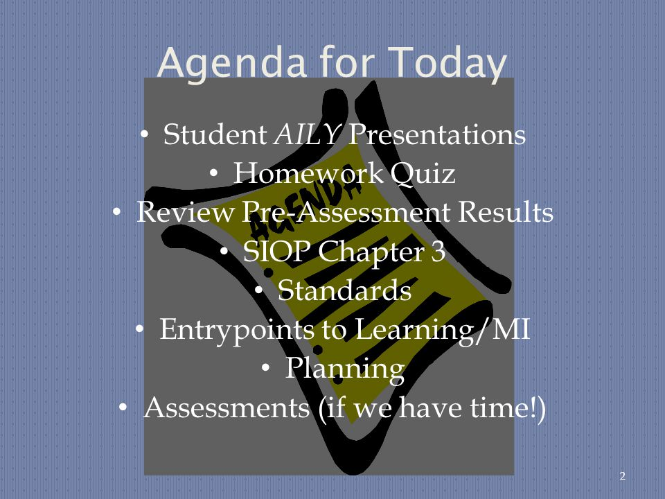 Agenda for Today Student AILY Presentations Homework Quiz Review Pre-Assessment Results SIOP Chapter 3 Standards Entrypoints to Learning/MI Planning Assessments (if we have time!) 2