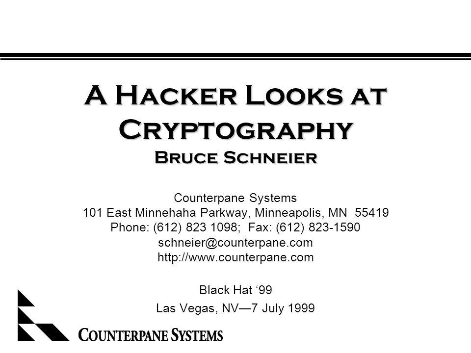A Hacker Looks at Cryptography Bruce Schneier Counterpane Systems 101 East Minnehaha Parkway, Minneapolis, MN 55419 Phone: (612) 823 1098; Fax: (612) 823-1590 schneier@counterpane.com http://www.counterpane.com Black Hat '99 Las Vegas, NV—7 July 1999