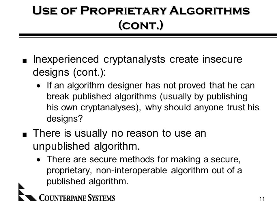 11 Use of Proprietary Algorithms (cont.) Inexperienced cryptanalysts create insecure designs (cont.):  If an algorithm designer has not proved that he can break published algorithms (usually by publishing his own cryptanalyses), why should anyone trust his designs.