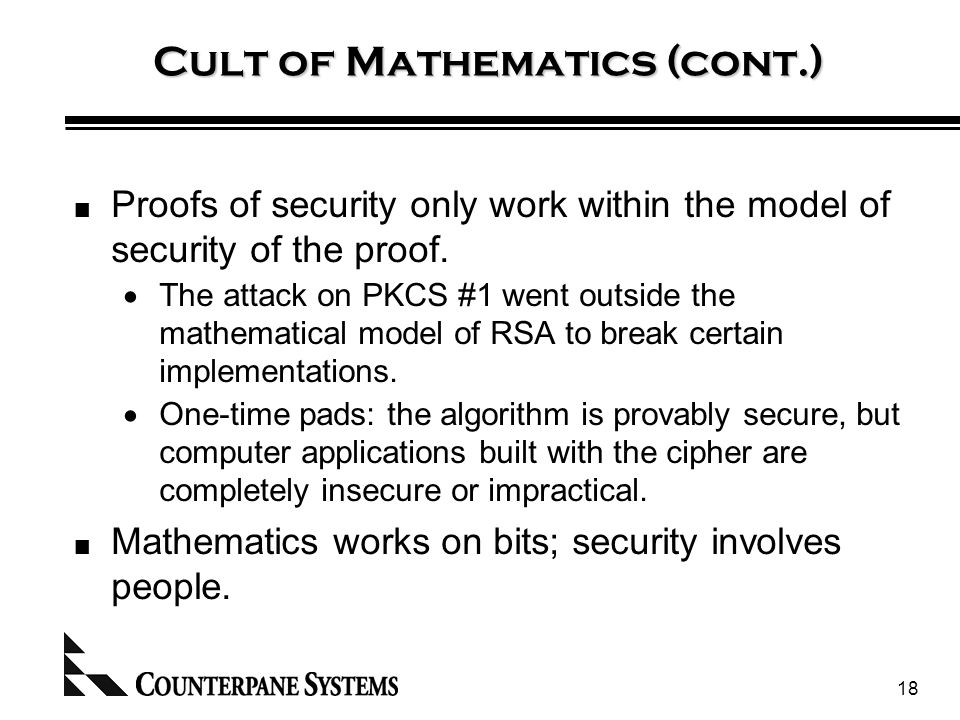 18 Cult of Mathematics (cont.) Proofs of security only work within the model of security of the proof.