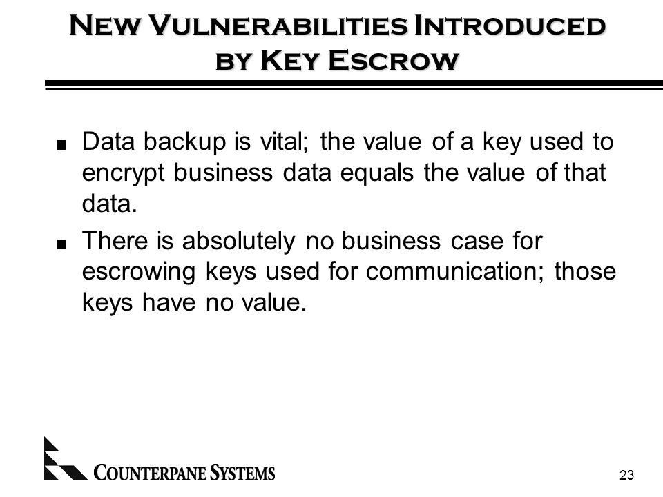 23 New Vulnerabilities Introduced by Key Escrow Data backup is vital; the value of a key used to encrypt business data equals the value of that data.