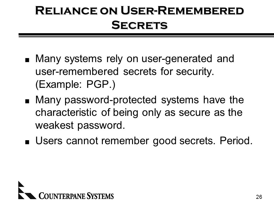 26 Reliance on User-Remembered Secrets Many systems rely on user-generated and user-remembered secrets for security.
