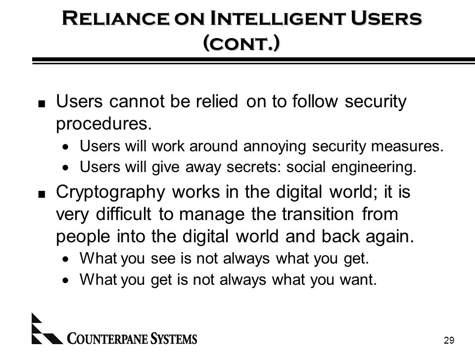 29 Reliance on Intelligent Users (cont.) Users cannot be relied on to follow security procedures.