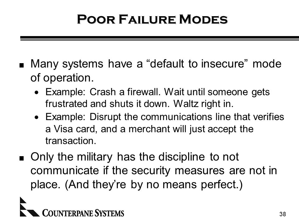 38 Poor Failure Modes Many systems have a default to insecure mode of operation.