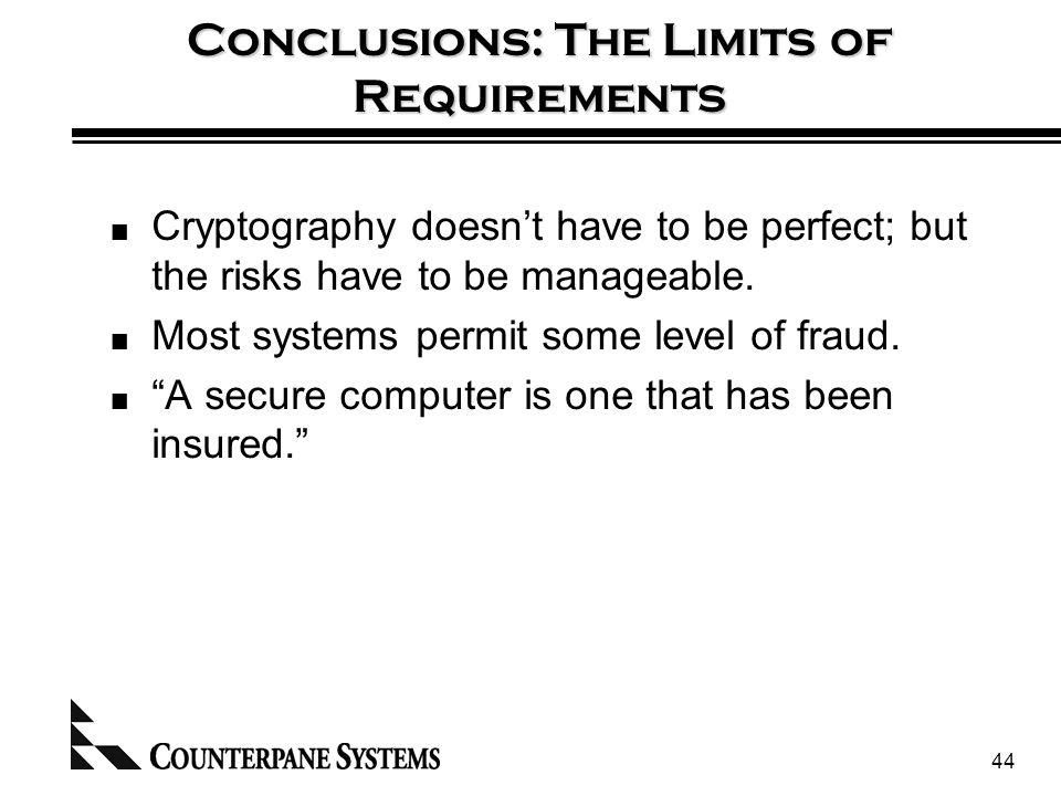 44 Conclusions: The Limits of Requirements Cryptography doesn't have to be perfect; but the risks have to be manageable.