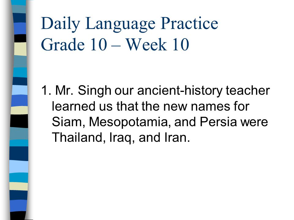 Daily Language Practice Grade 10 – Week 10 1. Mr. Singh our ancient-history teacher learned us that the new names for Siam, Mesopotamia, and Persia we