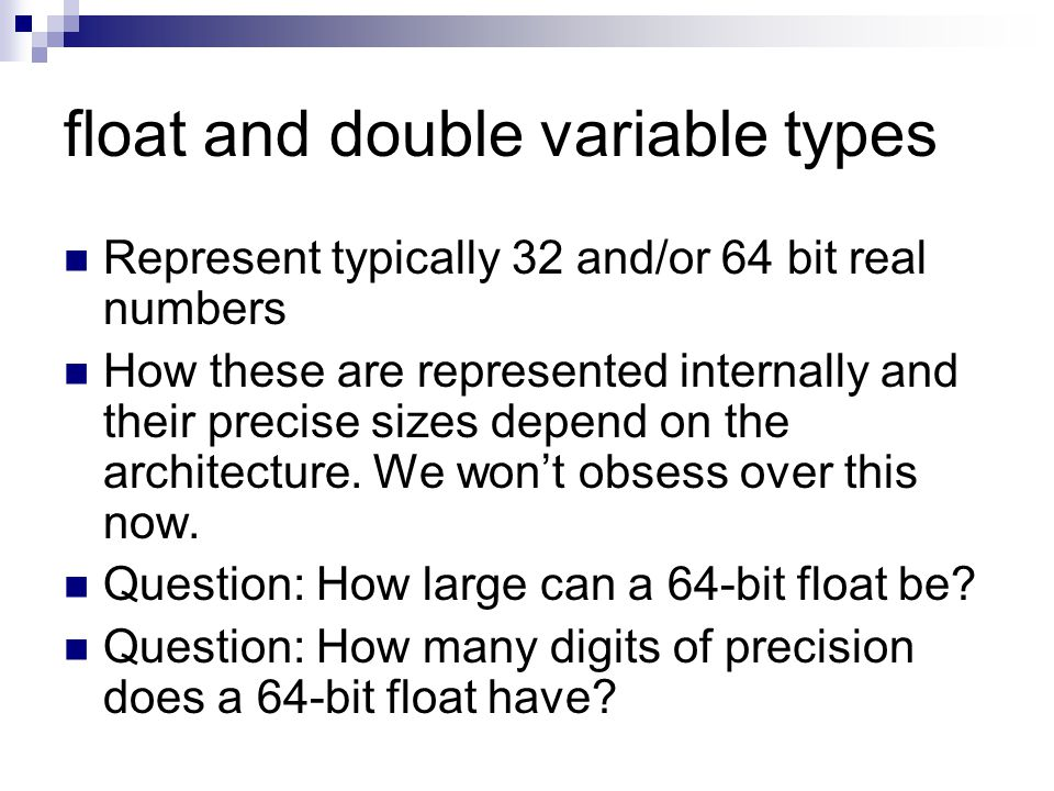 float and double variable types Represent typically 32 and/or 64 bit real numbers How these are represented internally and their precise sizes depend