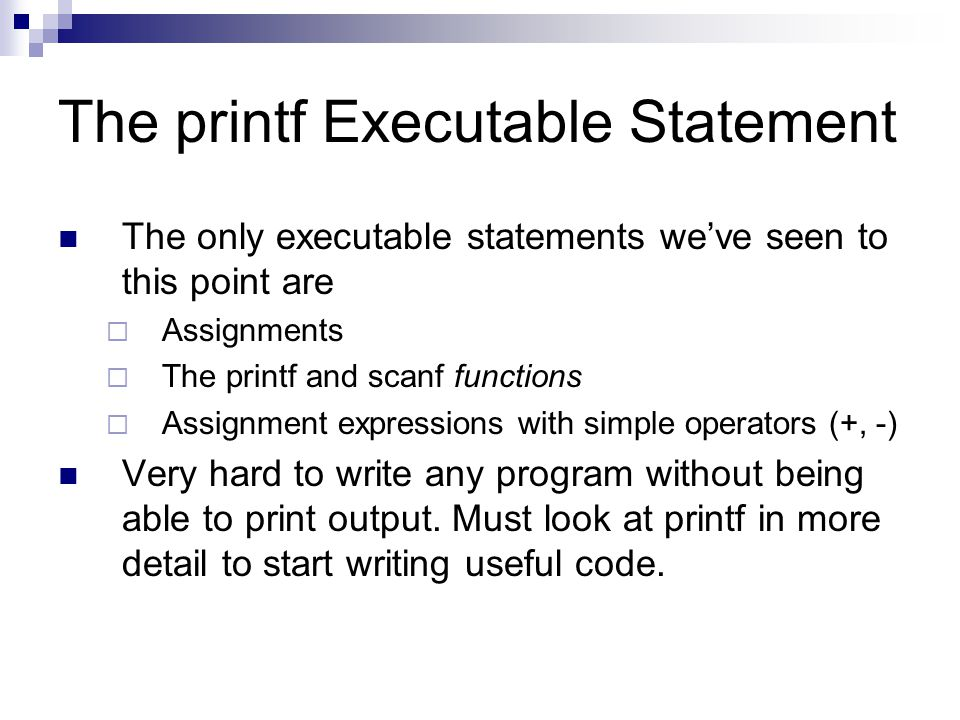 The printf Executable Statement The only executable statements we've seen to this point are  Assignments  The printf and scanf functions  Assignmen