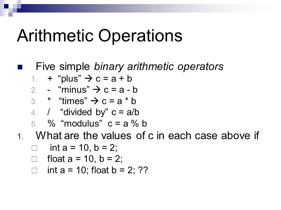 "Arithmetic Operations Five simple binary arithmetic operators 1. + ""plus""  c = a + b 2. - ""minus""  c = a - b 3. * ""times""  c = a * b 4. / ""divided"