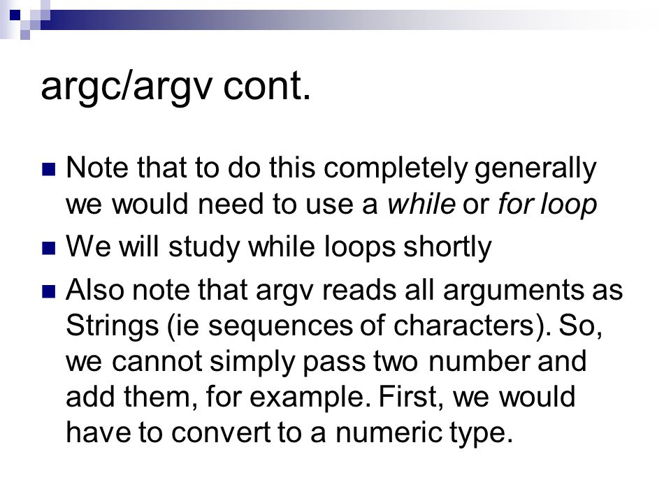 argc/argv cont. Note that to do this completely generally we would need to use a while or for loop We will study while loops shortly Also note that ar