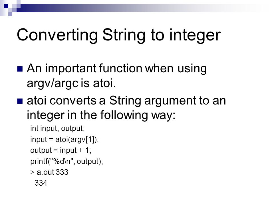 Converting String to integer An important function when using argv/argc is atoi. atoi converts a String argument to an integer in the following way: i