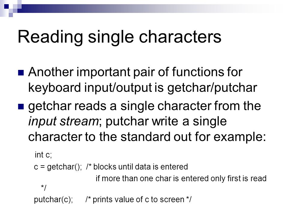 Reading single characters Another important pair of functions for keyboard input/output is getchar/putchar getchar reads a single character from the i