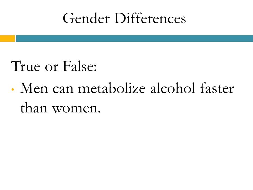 Gender Differences True or False: Men can metabolize alcohol faster than women.