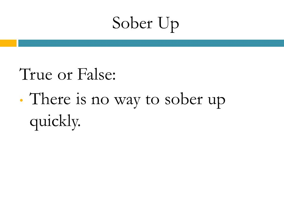 Sober Up True or False: There is no way to sober up quickly.