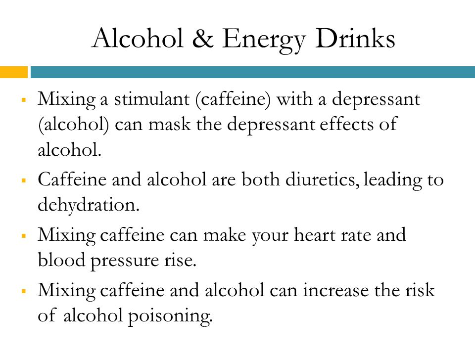 Alcohol & Energy Drinks  Mixing a stimulant (caffeine) with a depressant (alcohol) can mask the depressant effects of alcohol.