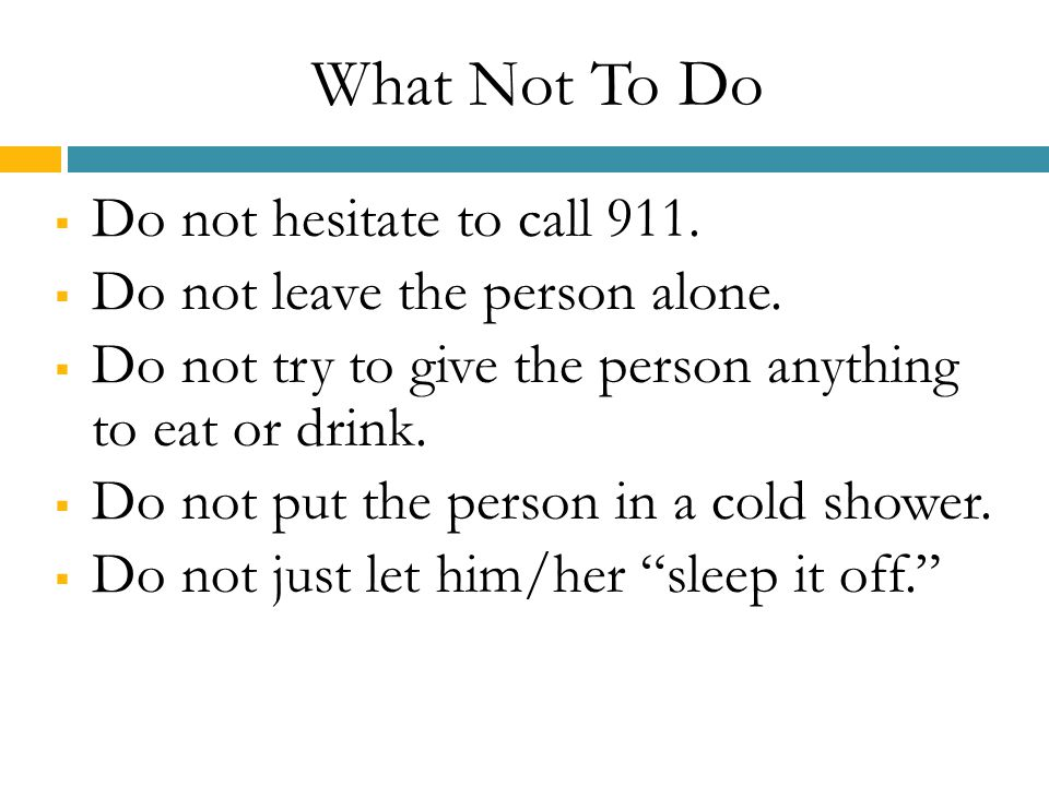 What Not To Do  Do not hesitate to call 911. Do not leave the person alone.