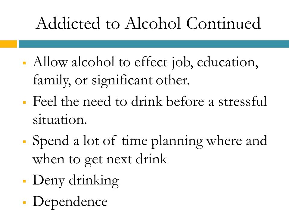 Addicted to Alcohol Continued  Allow alcohol to effect job, education, family, or significant other.  Feel the need to drink before a stressful situ