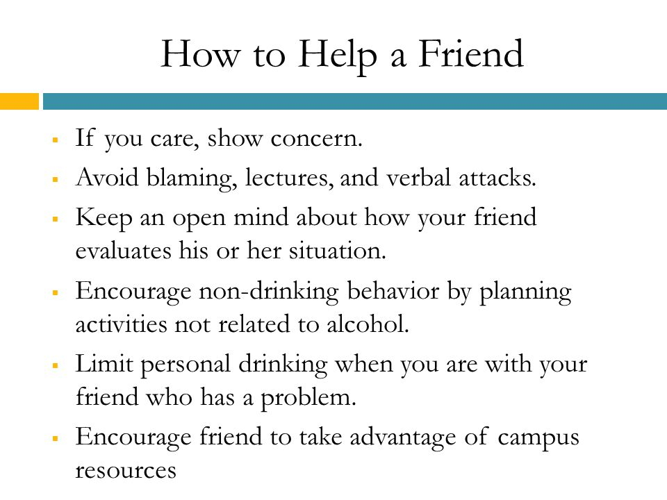 How to Help a Friend  If you care, show concern. Avoid blaming, lectures, and verbal attacks.