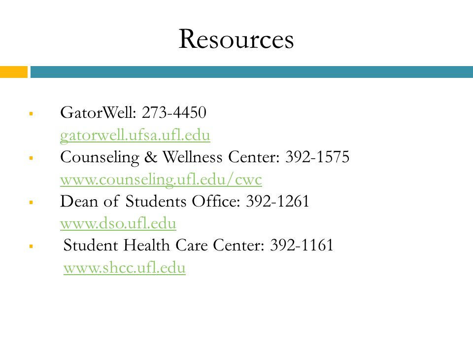 Resources  GatorWell: 273-4450 gatorwell.ufsa.ufl.edu gatorwell.ufsa.ufl.edu  Counseling & Wellness Center: 392-1575 www.counseling.ufl.edu/cwc www.counseling.ufl.edu/cwc  Dean of Students Office: 392-1261 www.dso.ufl.edu  Student Health Care Center: 392-1161 www.shcc.ufl.eduwww.shcc.ufl.edu