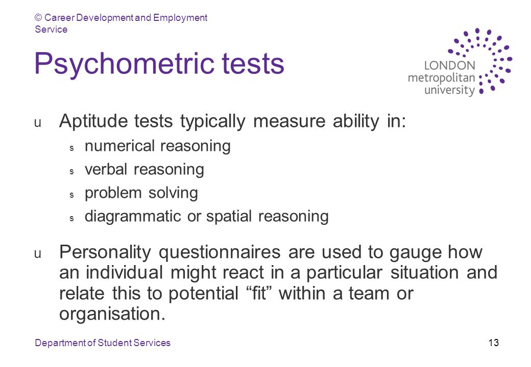 © Career Development and Employment Service Department of Student Services13 Psychometric tests u Aptitude tests typically measure ability in: s numerical reasoning s verbal reasoning s problem solving s diagrammatic or spatial reasoning u Personality questionnaires are used to gauge how an individual might react in a particular situation and relate this to potential fit within a team or organisation.