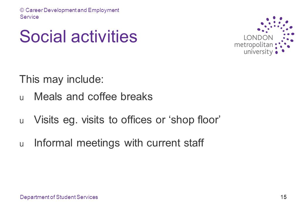 © Career Development and Employment Service Department of Student Services15 Social activities This may include: u Meals and coffee breaks u Visits eg.