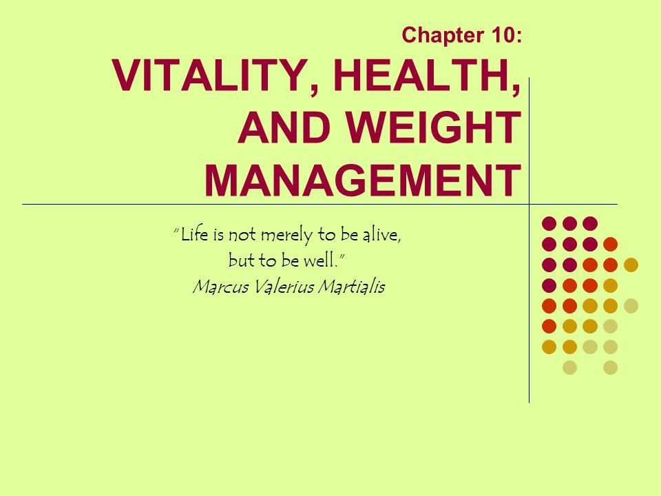"Chapter 10: VITALITY, HEALTH, AND WEIGHT MANAGEMENT ""Life is not merely to be alive, but to be well."" Marcus Valerius Martialis"