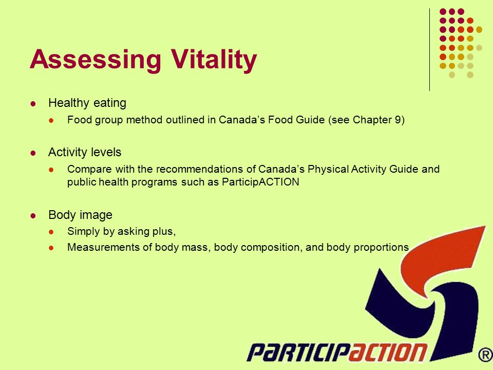 Assessing Vitality Healthy eating Food group method outlined in Canada's Food Guide (see Chapter 9) Activity levels Compare with the recommendations o
