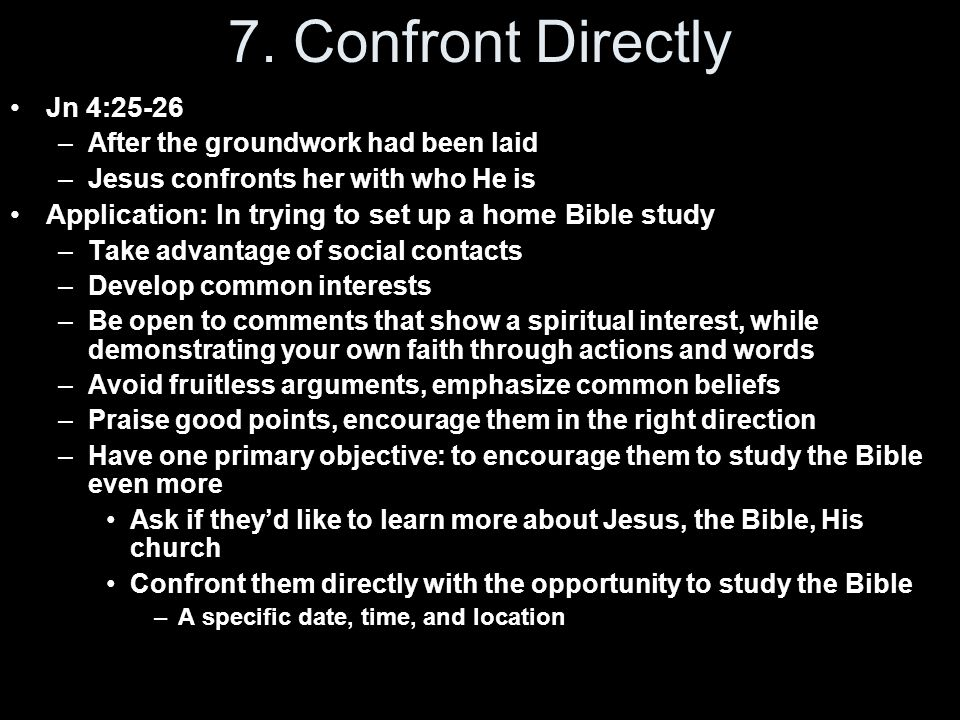7. Confront Directly Jn 4:25-26 –After the groundwork had been laid –Jesus confronts her with who He is Application: In trying to set up a home Bible