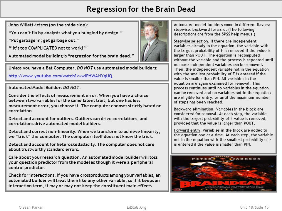 Unit 18/Slide 15 Regression for the Brain Dead John Willett-icisms (on the snide side): You can't fix by analysis what you bungled by design. Put garbage in; get garbage out. 'It's too COMPLICATED not to work!' Automated model building is regression for the brain dead. Unless you have a Bat Computer, DO NOT use automated model builders: http://www.youtube.com/watch v=wIPHWANYqUQhttp://www.youtube.com/watch v=wIPHWANYqUQ.
