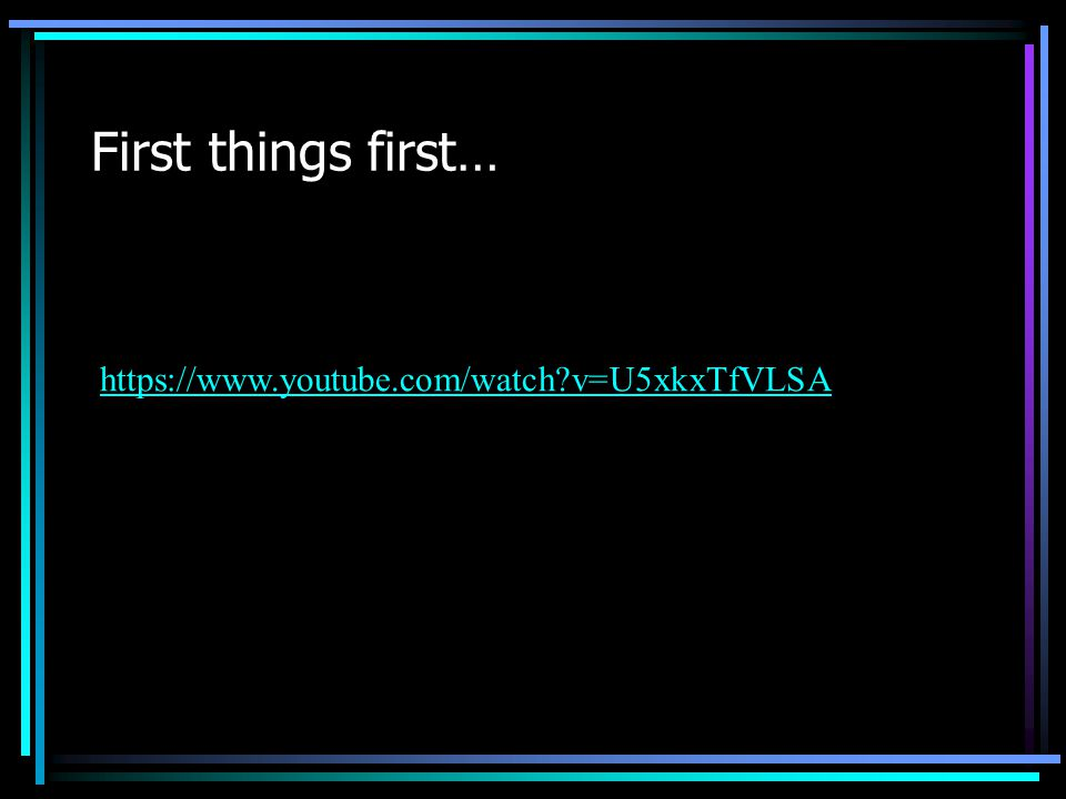First things first… https://www.youtube.com/watch?v=U5xkxTfVLSA