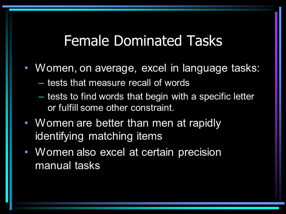 Female Dominated Tasks Women, on average, excel in language tasks: –tests that measure recall of words –tests to find words that begin with a specific letter or fulfill some other constraint.