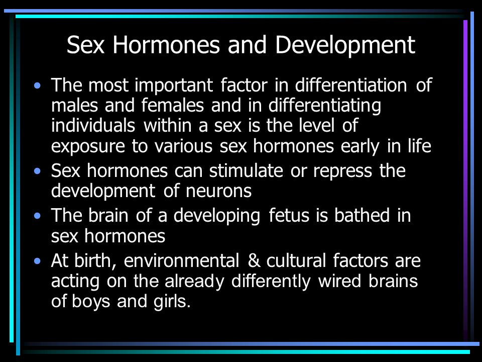 Sex Hormones and Development The most important factor in differentiation of males and females and in differentiating individuals within a sex is the level of exposure to various sex hormones early in life Sex hormones can stimulate or repress the development of neurons The brain of a developing fetus is bathed in sex hormones At birth, environmental & cultural factors are acting on the already differently wired brains of boys and girls.