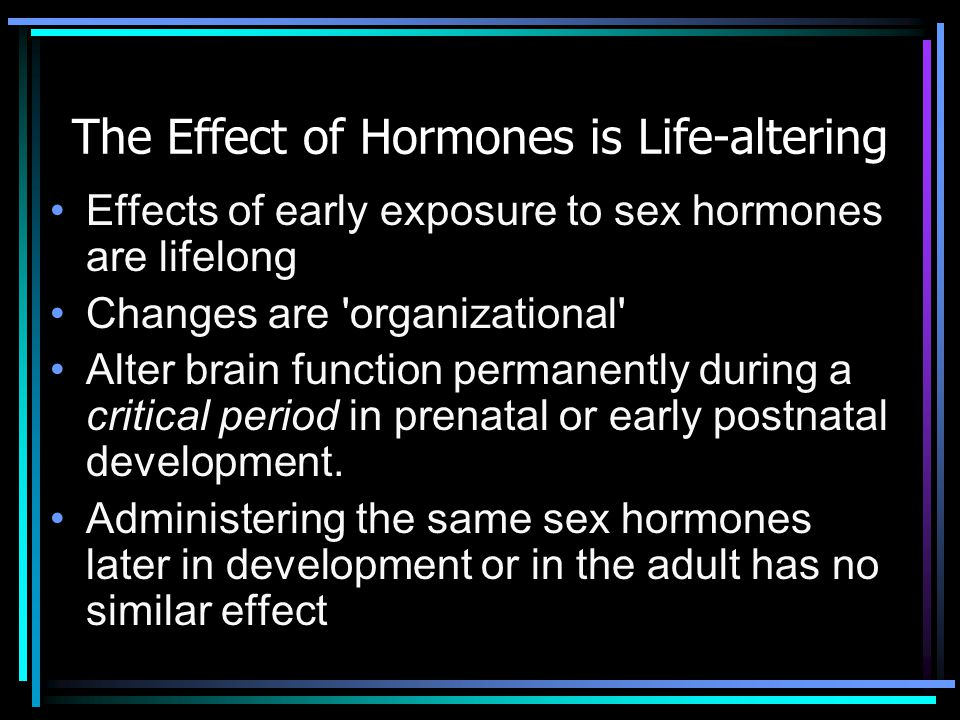 The Effect of Hormones is Life-altering Effects of early exposure to sex hormones are lifelong Changes are 'organizational' Alter brain function perma