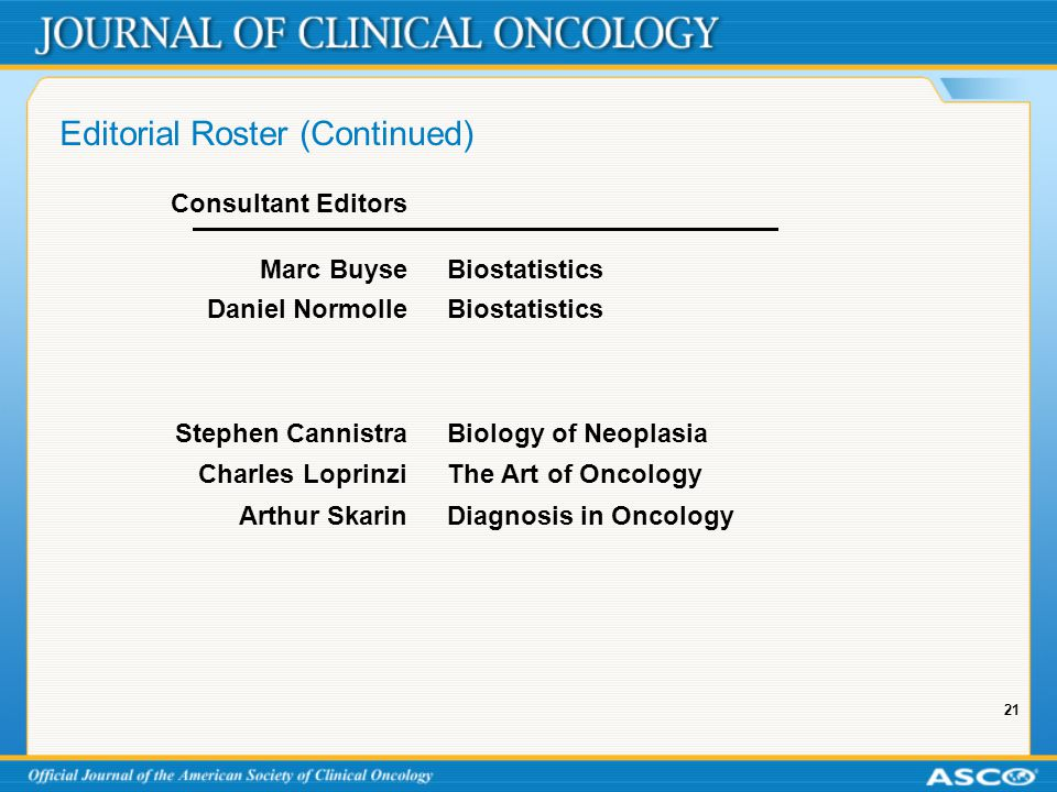 21 Editorial Roster (Continued) Consultant Editors Marc BuyseBiostatistics Daniel NormolleBiostatistics Stephen CannistraBiology of Neoplasia Charles LoprinziThe Art of Oncology Arthur SkarinDiagnosis in Oncology