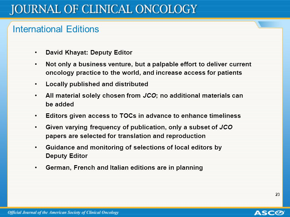 23 International Editions David Khayat: Deputy Editor Not only a business venture, but a palpable effort to deliver current oncology practice to the world, and increase access for patients Locally published and distributed All material solely chosen from JCO; no additional materials can be added Editors given access to TOCs in advance to enhance timeliness Given varying frequency of publication, only a subset of JCO papers are selected for translation and reproduction Guidance and monitoring of selections of local editors by Deputy Editor German, French and Italian editions are in planning