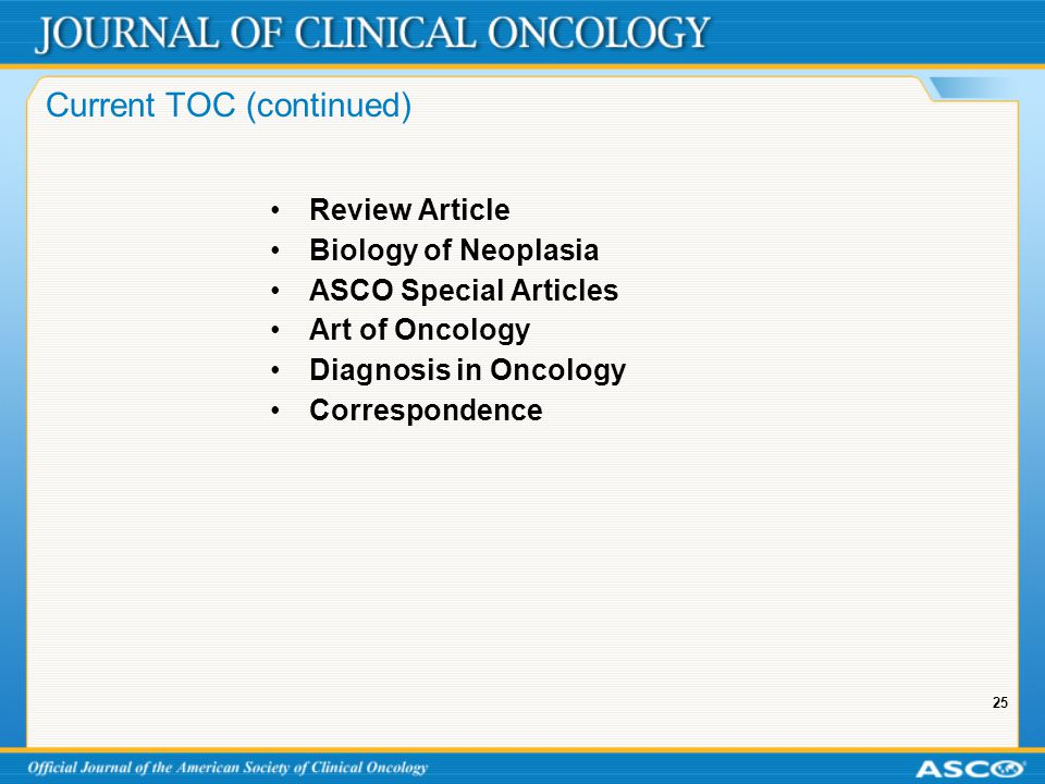 25 Current TOC (continued) Review Article Biology of Neoplasia ASCO Special Articles Art of Oncology Diagnosis in Oncology Correspondence