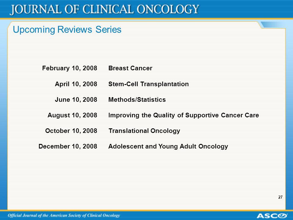 27 Upcoming Reviews Series February 10, 2008 Breast Cancer April 10, 2008Stem-Cell Transplantation June 10, 2008Methods/Statistics August 10, 2008Impr