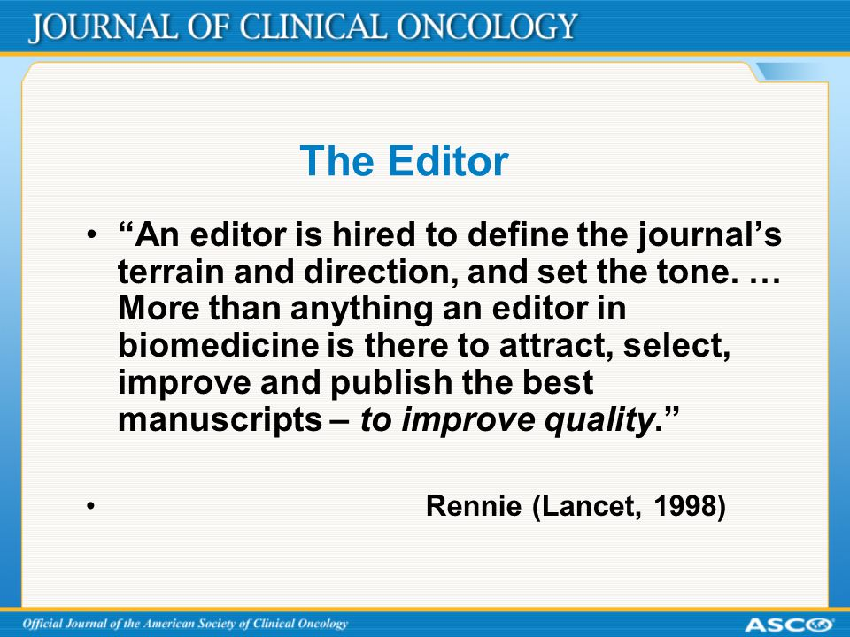 """The Editor """"An editor is hired to define the journal's terrain and direction, and set the tone. … More than anything an editor in biomedicine is there"""